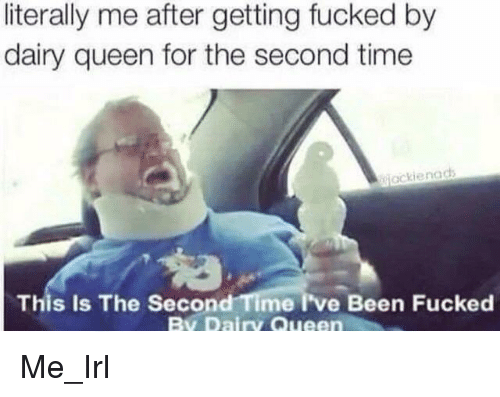 Queen, Time, and Irl: literally me after getting fucked by  dairy queen for the second time  jackienads  This Is The Second Time I've Been Fucked  By Dairy Queen Me_Irl