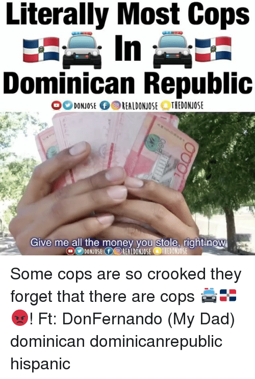 dominican republic: Literally Most Cops  Dominican Republic  O DONJOSE f OREALDONJOSE OTHEDONJOSE  Give me all the money you stole, right now  O DONOSE FOREALDONUOSE TIEDONUOSE Some cops are so crooked they forget that there are cops 🚔🇩🇴😡! Ft: DonFernando (My Dad) dominican dominicanrepublic hispanic