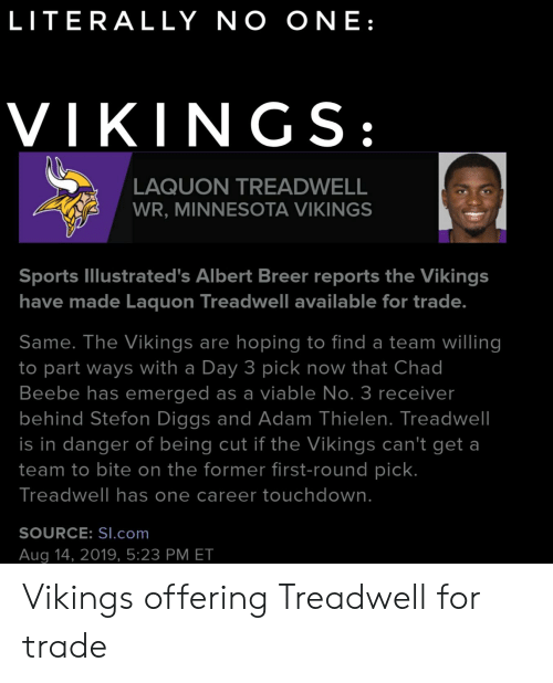 Stefon: LITERALLY NO ON E :  VIKINGS:  LAQUON TREADWELL  WR, MINNESOTA VIKINGS  Sports Illustrated's Albert Breer reports the Vikings  have made Laquon Treadwell available for trade.  Same. The Vikings are hoping to find a team willing  to part ways with a Day 3 pick now that Chad  Beebe has emerged as a viable No. 3 receiver  behind Stefon Diggs and Adam Thielen. Treadwell  is in danger of being cut if the Vikings can't get a  team to bite on the former first-round pick.  Treadwell has one career touchdown.  SOURCE: SI.com  Aug 14, 2019, 5:23 PM ET Vikings offering Treadwell for trade