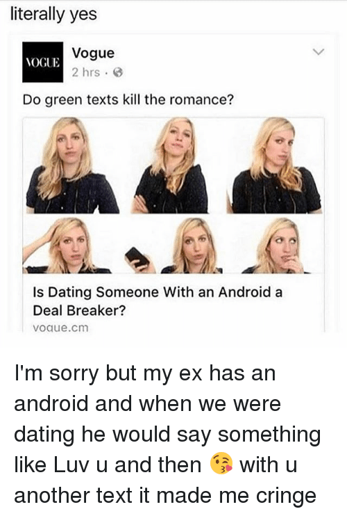 deal breaker: literally yes  Vogue  VOGUE  2 hrs  Do green texts kill the romance?  Is Dating Someone With an Android a  Deal Breaker?  VOalue.cm I'm sorry but my ex has an android and when we were dating he would say something like Luv u and then 😘 with u another text it made me cringe