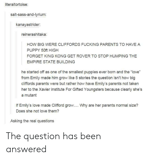 """clifford: literaltortoise:  salt-sass-and-lyrium:  kanayastrider:  reinerashitaka:  HOW BIG WERE CLIFFORDS FUCKING PARENTS TO HAVE A  PUPPY 50ft HIGH  FORGET KING KONG GET ROVER TO STOP HUMPING THE  EMPIRE STATE BUILDING  he started off as one of the smallest puppies ever born and the """"love""""  from Emily made him grow like 5 stories the question isn't how big  cliffords parents were but rather how have Emily's parents not taken  her to the Xavier institute For Gifted Youngsters because clearly she's  a mutant  If Emily's love made Clifford grow.... Why are her parents normal size?  Does she not love them?  Asking the real questions The question has been answered"""