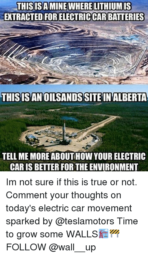 electric car: LITHIUM IS  THISISAMINE WHERE  EXTRACTED FOR ELECTRICCAR BATTERIES  THISISAN OILSANDSSITE IN ALBERTA  TELL ME MORE ABOUT HOWYOUR ELECTRIC  CAR IS BETTER FOR THE ENVIRONMENT Im not sure if this is true or not. Comment your thoughts on today's electric car movement sparked by @teslamotors Time to grow some WALLS🏗🚧 FOLLOW @wall__up