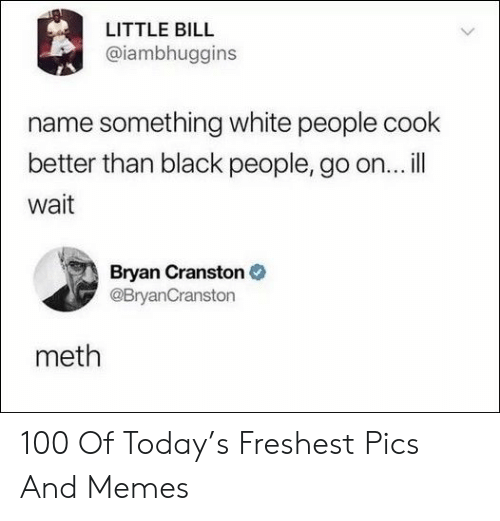 Ill Wait: LITTLE BILL  @iambhuggins  name something white people cook  better than black people, go on...ill  wait  Bryan Cranston  @BryanCranston  meth 100 Of Today's Freshest Pics And Memes