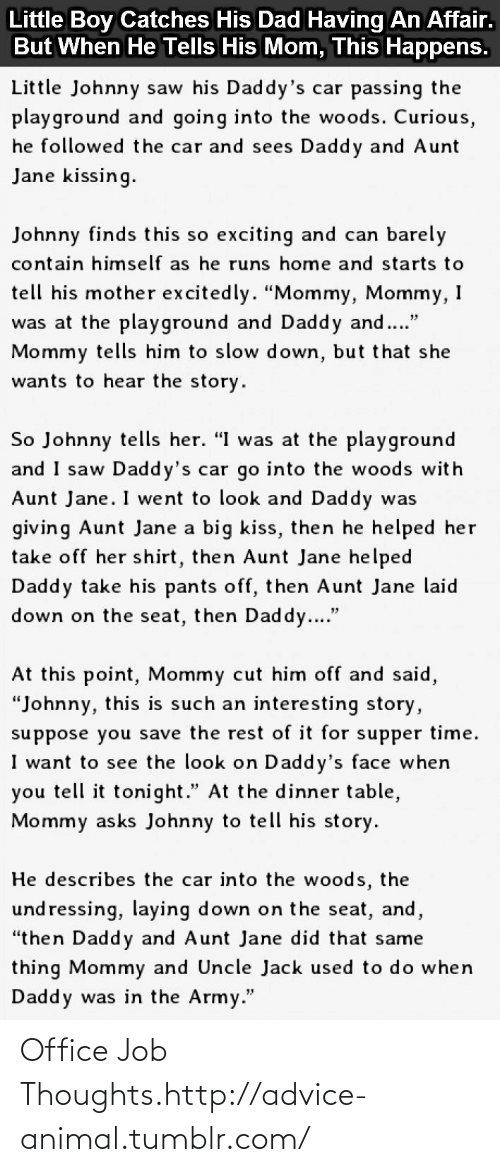 """Him Off: Little Boy Catches His Dad Having An Affair.  But When He Tells His Mom, This Happens.  Little Johnny saw his Daddy's car passing the  playground and going into the woods. Curious,  he followed the car and sees Daddy and Aunt  Jane kissing.  Johnny finds this so exciting and can barely  contain himself as he runs home and starts to  tell his mother excitedly. """"Mommy, Mommy, I  was at the playground and Daddy and.""""  Mommy tells him to slow down, but that she  wants to hear the story.  So Johnny tells her. """"I was at the playground  and I saw Daddy's car go into the woods with  Aunt Jane. I went to look and Daddy was  giving Aunt Jane a big kiss, then he helped her  take off her shirt, then Aunt Jane helped  Daddy take his pants off, then Aunt Jane laid  down on the seat, then Daddy....""""  At this point, Mommy cut him off and said,  """"Johnny, this is such an interesting story,  suppose you save the rest of it for supper time.  I want to see the look on Daddy's face when  you tell it tonight."""" At the dinner table,  Mommy asks Johnny to tell his story.  He describes the car into the woods, the  und ressing, laying down on the seat, and,  """"then Daddy and Aunt Jane did that same  thing Mommy and Uncle Jack used to do when  Daddy was in the Army."""" Office Job Thoughts.http://advice-animal.tumblr.com/"""