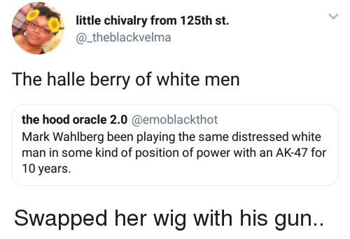 Ak-47: little chivalry from 125th st.  @_theblackvelma  The halle berry of white men  the hood oracle 2.0 @emoblackthot  Mark Wahlberg been playing the same distressed white  man in some kind of position of power with an AK-47 for  10 years. Swapped her wig with his gun..