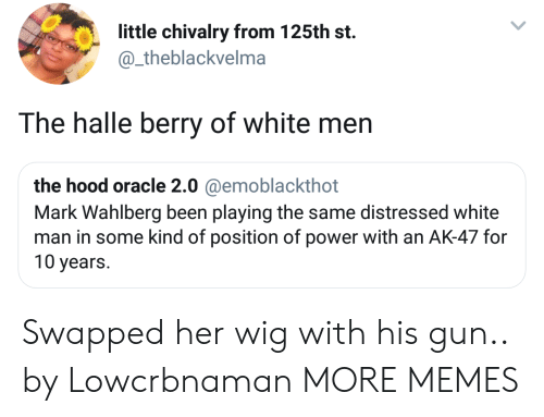 Ak-47: little chivalry from 125th st.  @_theblackvelma  The halle berry of white men  the hood oracle 2.0 @emoblackthot  Mark Wahlberg been playing the same distressed white  man in some kind of position of power with an AK-47 for  10 years. Swapped her wig with his gun.. by Lowcrbnaman MORE MEMES