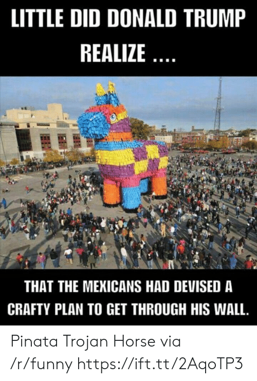 Donald Trump, Funny, and Pinata: LITTLE DID DONALD TRUMP  REALIZE  THAT THE MEKICANS HAD DEVISED A  CRAFTY PLAN TO GET THROUGH HIS WALL. Pinata Trojan Horse via /r/funny https://ift.tt/2AqoTP3