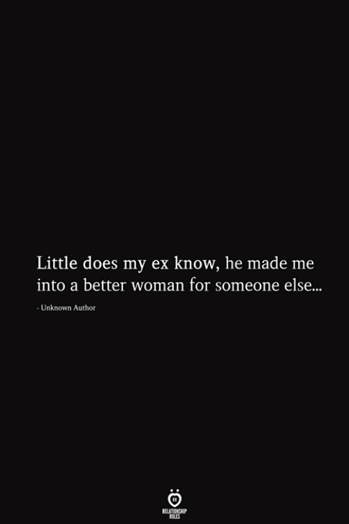 els: Little does my ex know, he made me  into a better woman for someone els...  Unknown Author  RELATIONSHIP  ES