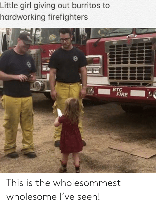 Fire, Girl, and Wholesome: Little girl giving out burritos to  hardworking firefighters  27  ВТС  FIRE This is the wholesommest wholesome I've seen!