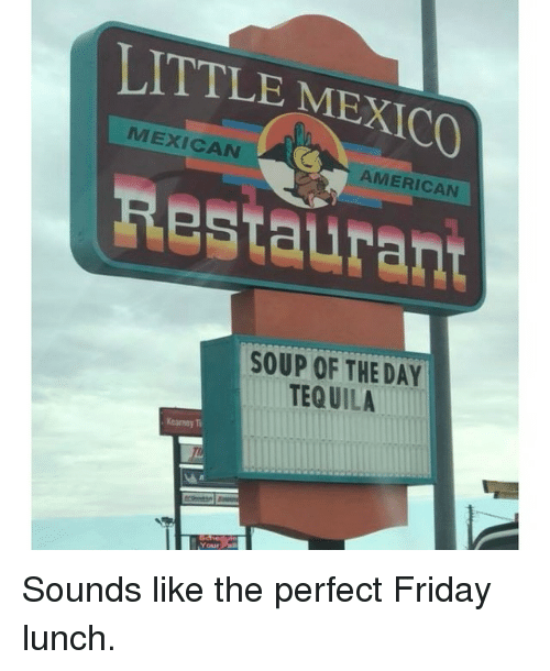 Friday, Memes, and American: LITTLE MEXICO  MEXICAN  AMERICAN  Restaurant  SOUP OF THE DAY  TEQ UILA  Kearney T  Your Sounds like the perfect Friday lunch.