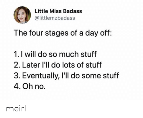 Stages: Little Miss Badass  @littlemzbadass  The four stages of a day off:  1. I will do so much stuff  2. Later 'll do lots of stuff  3. Eventually, I'll do some stuff  4. Oh no. meirl