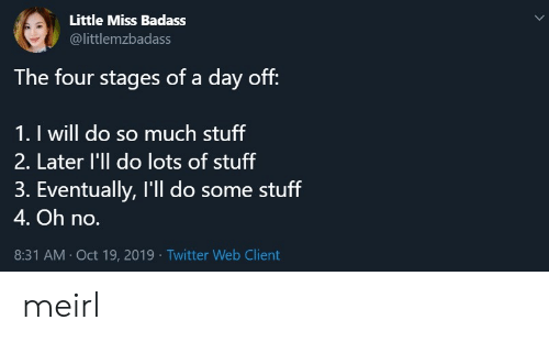 Stages: Little Miss Badass  @littlemzbadass  The four stages of a day off:  1. I will do so much stuff  2. Later l'll do lots of stuff  3. Eventually, I'll do some stuff  4. Oh no.  8:31 AM Oct 19, 2019 Twitter Web Client meirl