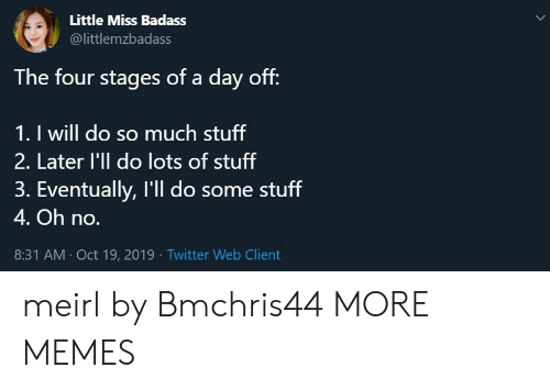 Stages: Little Miss Badass  @littlemzbadass  The four stages of a day off:  1. I will do so much stuff  2. Later l'll do lots of stuff  3. Eventually, I'll do some stuff  4. Oh no.  8:31 AM Oct 19, 2019 Twitter Web Client meirl by Bmchris44 MORE MEMES