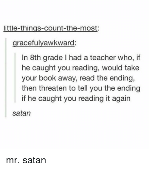 Memes, Teacher, and Book: little-things-count-the-most:  gracefulyawkward  In 8th grade I had a teacher who, if  he caught you reading, would take  your book away, read the ending,  then threaten to tell you the ending  if he caught you reading it again  satan mr. satan