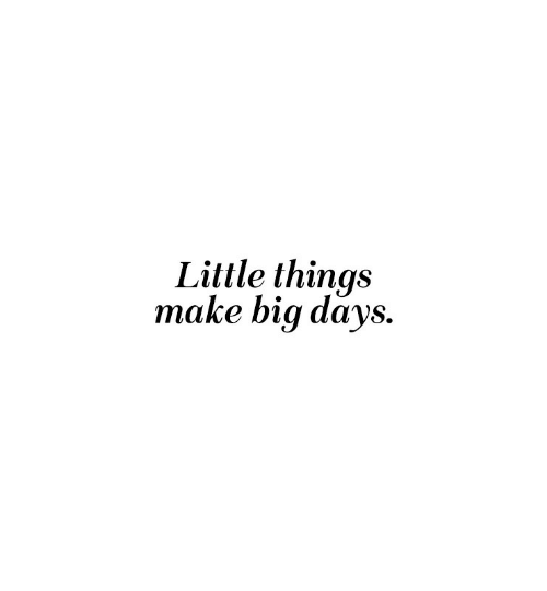 little things: Little things  make big days.