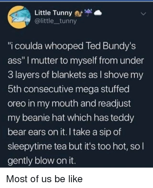 """Take A Sip: Little Tunny  @little tunny  """"i coulda whooped Ted Bundy's  ass"""" I mutter to myself from under  3 layers of blankets as l shove my  5th consecutive mega stuffed  oreo in my mouth and readjust  my beanie hat which has teddy  bear ears on it. I take a sip of  sleepytime tea but it's too hot, so l  gently blow on it. Most of us be like"""