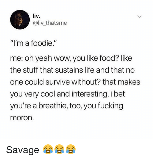 """Food, Fucking, and Gym: liv  @liv thatsme  """"I'm a foodie.""""  me: oh yeah wow, you like food? like  the stuff that sustains life and that no  one could survive without? that makes  you very cool and interesting. i bet  you're a breathie, too, you fucking  moron. Savage 😂😂😂"""