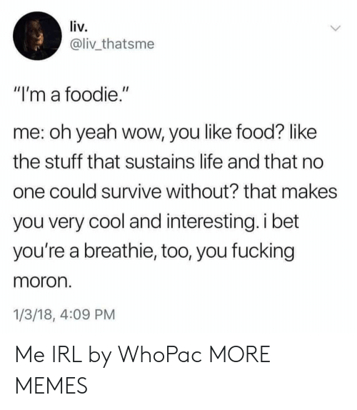"""Dank, Food, and Fucking: liv.  @liv_thatsme  """"I'm a foodie.""""  me: oh yeah wow, you like food? like  the stuff that sustains life and that no  one could survive without? that makes  you very cool and interesting. i bet  you're a breathie, too, you fucking  moron  1/3/18, 4:09 PM Me IRL by WhoPac MORE MEMES"""