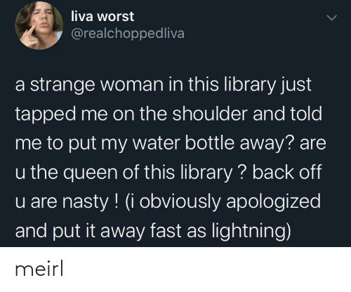 Library: liva worst  @realchoppedliva  a strange woman in this library just  tapped me on the shoulder and told  me to put my water bottle away? are  u the queen of this library ? back off  u are nasty ! (i obviously apologized  and put it away fast as lightning) meirl