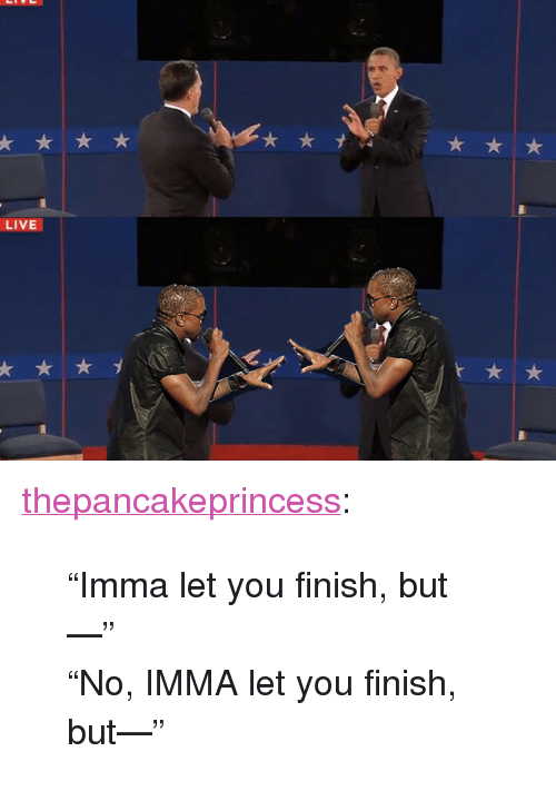 "Imma Let You Finish But..., Tumblr, and Blog: LIVE <p><a class=""tumblr_blog"" href=""http://thepancakeprincess.tumblr.com/post/33746421722/imma-let-you-finish-but-no-imma-let-you"">thepancakeprincess</a>:</p> <blockquote> <p>""Imma let you finish, but—""<br/>""No, IMMA let you finish, but—""</p> </blockquote>"
