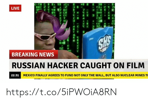 """News, Breaking News, and Live: LIVE  *贪弋コ匚8  7嚣弋ㄝ  C""""  17  x 8  茁;  直七  BREAKING NEWS  RUSSIAN HACKER CAUGHT ON FILM  MEXICO FINALLY AGREES TO FUND NOT ONLY THE WALL, BUT ALSO NUCLEAR MINES T  22:31 https://t.co/5iPWOiA8RN"""