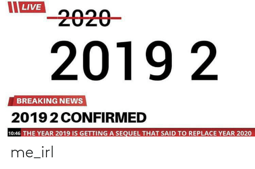 Breaking News: LIVE  -2020-  2019 2  BREAKING NEWS  20192 CONFIRMED  10:46 THE YEAR 2019 IS GETTING A SEQUEL THAT SAID TO REPLACE YEAR 2020 me_irl