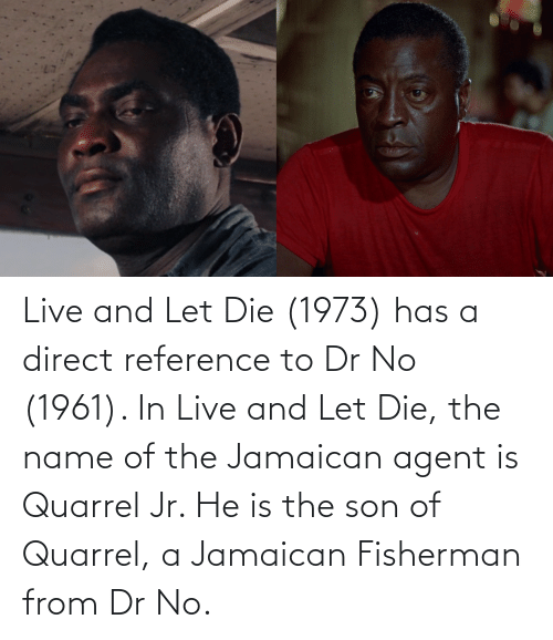 Direct: Live and Let Die (1973) has a direct reference to Dr No (1961). In Live and Let Die, the name of the Jamaican agent is Quarrel Jr. He is the son of Quarrel, a Jamaican Fisherman from Dr No.
