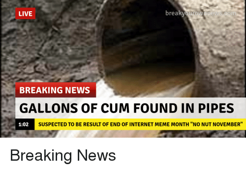 "internet meme: LIVE  break  BREAKING NEWS  GALLONS OF CUM FOUND IN PIPES  1:02  SUSPECTED TO BE RESULT OF END OF INTERNET MEME MONTH ""NO NUT NOVEMBER"" Breaking News"