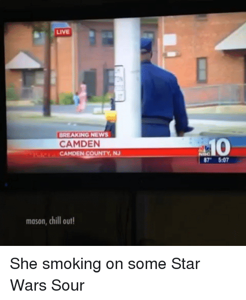 Chill, Memes, and News: LIVE  BREAKING NEWS  10  CAMDEN  NS  mason, chill out She smoking on some Star Wars Sour