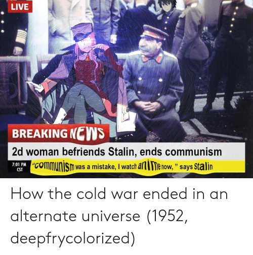 """alie: LIVE  BREAKING NEWS  2d woman befriends Stalin, ends communism  """"communisn was a mistake, I watch alie now, """" says Stalin  7:01 PM C  """"CO  CST How the cold war ended in an alternate universe (1952, deepfrycolorized)"""