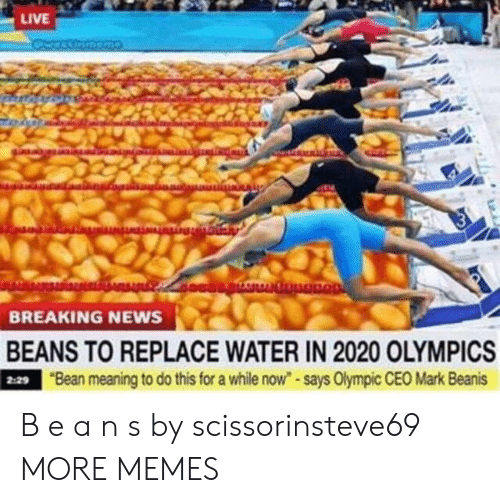"""olympic: LIVE  BREAKING NEWS  BEANS TO REPLACE WATER IN 2020 OLYMPICS  9""""Bean meaning to do this for a while now""""-says Olympic CEO Mark Beanis  2:29 B e a n s by scissorinsteve69 MORE MEMES"""