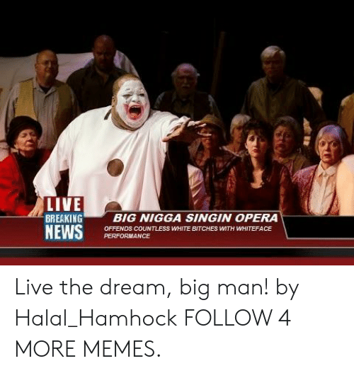 halal: LIVE  BREAKING  NEWS  BIG NIGGA SINGIN OPERA  OFFENDS COUNTLESS WHITE BITCHES WTH WHITEFACE  PERFORMANCE Live the dream, big man! by Halal_Hamhock FOLLOW 4 MORE MEMES.