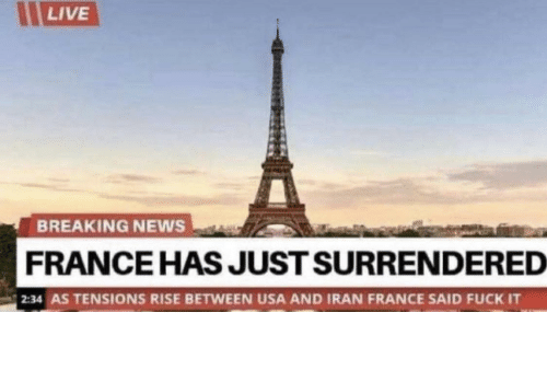 usa: LIVE  BREAKING NEWS  FRANCE HAS JUST SURRENDERED  2:34 AS TENSIONS RISE BETWEEN USA AND IRAN FRANCE SAID FUCK IT Damn frenchies