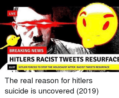 News, Breaking News, and Hitler: LIVE  BREAKING NEWS  HITLERS RACIST TWEETS RESURFACE  11:57  HITLER FORCED TO STOP THE HOLOCAUST AFTER RACIST TWEETS RESURFACE The real reason for hitlers suicide is uncovered (2019)