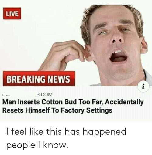Settings: LIVE  BREAKING NEWS  i  3.COM  Man Inserts Cotton Bud Too Far, Accidentally  Resets Himself To Factory Settings I feel like this has happened people I know.