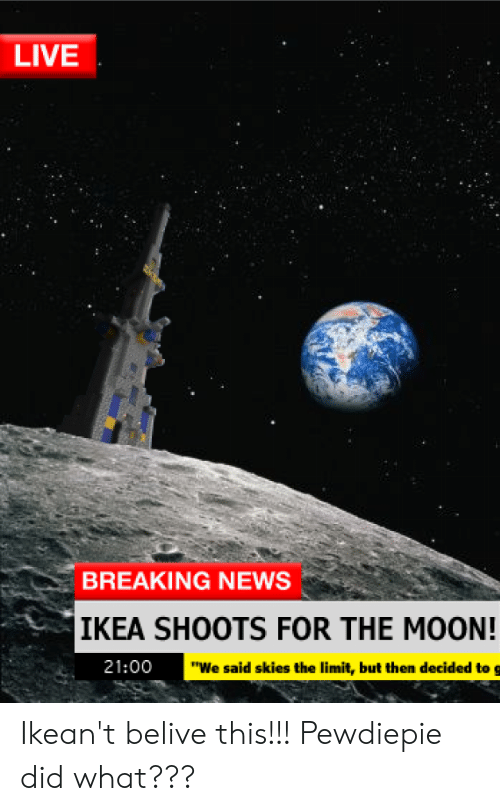 """Ikea, News, and Breaking News: LIVE  BREAKING NEWS  IKEA SHOOTS FOR THE MOON!  21:00  """"We said skies the limit, but then decided to g Ikean't belive this!!! Pewdiepie did what???"""