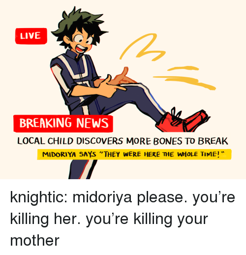 "Bones, News, and Tumblr: LIVE  BREAKING NEWS  LOCAL CHILD DISCOVERS MORE BONES TO BREAK  MIDORIYA SAYS ""THEY WERE HERE THE WHOLE TIME knightic: midoriya please. you're killing her. you're killing your mother"