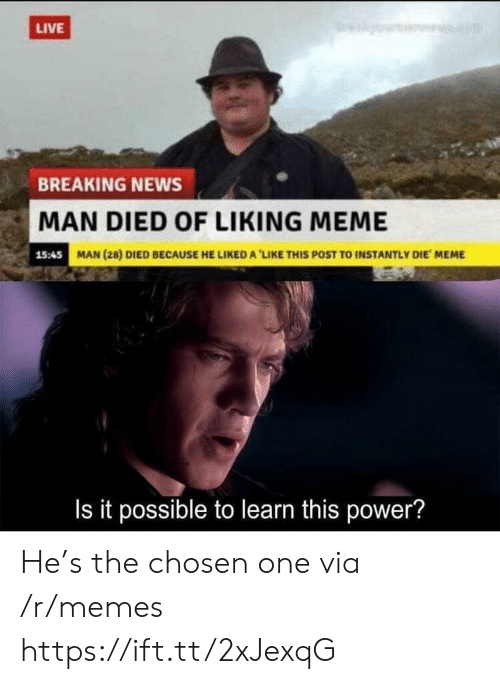 Meme, Memes, and News: LIVE  BREAKING NEWS  MAN DIED OF LIKING MEME  15:45  MAN (28) DIED BECAUSE HE LIKED A 'LIKE THIS POST TO INSTANTLY DIE MEME  Is it possible to learn this power? He's the chosen one via /r/memes https://ift.tt/2xJexqG