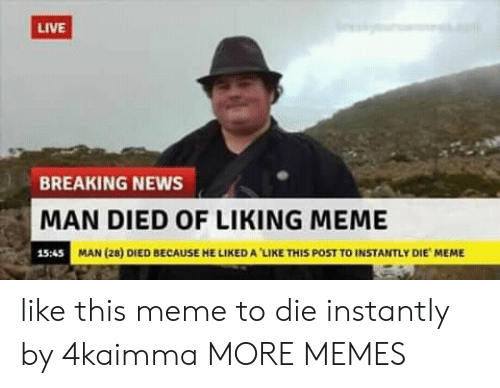 Liked A: LIVE  BREAKING NEWS  MAN DIED OF LIKING MEME  15:45  MAN (28) DIED BECAUSE HE LIKED A LIKE THIS POST TO INSTANTLY DIE MEME like this meme to die instantly by 4kaimma MORE MEMES