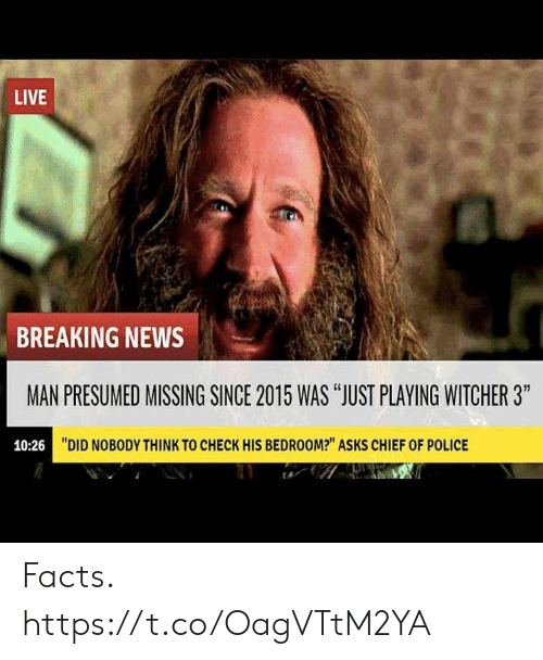 "Chief: LIVE  BREAKING NEWS  MAN PRESUMED MISSING SINCE 2015 WAS ""JUST PLAYING WITCHER 3""  10:26  ""DID NOBODY THINK TO CHECK HIS BEDROOM?"" ASKS CHIEF OF POLICE Facts. https://t.co/OagVTtM2YA"