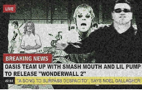 """Wonderwall: LiVE  BREAKING NEWS  OASIS TEAM UP WITH SMASH MOUTH AND LIL PUMP  TO RELEASE """"WONDERWALL 2""""  22-12  A SONG TO SURPASS DESPACITO SAYS NOEL GALLAGHER"""