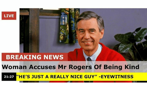 """mr rogers: LIVE  BREAKING NEWS  Woman Accuses Mr Rogers Of Being Kind  21:27 """"HE'S JUST A REALLY NICE GUY"""" -EYEWITNESS"""