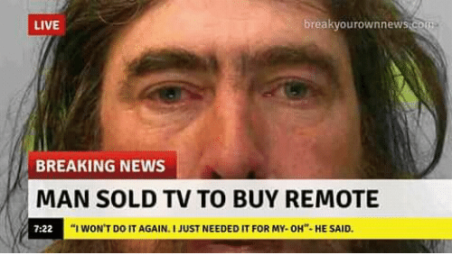 "Do It Again, News, and Breaking News: LIVE  breakvourownnew  BREAKING NEWS  MAN SOLD TV TO BUY REMOTE  7:22  ""I WON'T DO IT AGAIN. I JUST NEEDED IT FOR MY-OH""-HE SAID."
