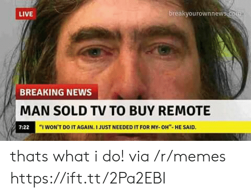 "Do It Again, Memes, and News: LIVE  breakvourownnew  BREAKING NEWS  MAN SOLD TV TO BUY REMOTE  7:22  ""I WON'T DO IT AGAIN. I JUST NEEDED IT FOR MY-OH""-HE SAID. thats what i do! via /r/memes https://ift.tt/2Pa2EBI"