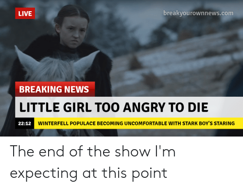 News, Breaking News, and Girl: LIVE  breakyourownnews.com  BREAKING NEWS  LITTLE GIRL TOO ANGRY TO DIE  WINTERFELL POPULACE BECOMING UNCOMFORTABLE WITH STARK BOY'S STARING  22:12 The end of the show I'm expecting at this point