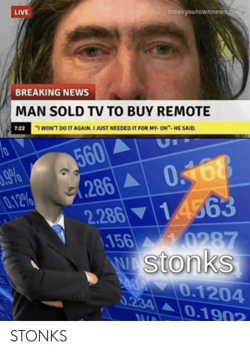 "I Wont Do It Again: LIVE  breakyourownnews.com  BREAKING NEWS  MAN SOLD TV TO BUY REMOTE  ""I WON'T DO IT AGAIN. I JUST NEEDED IT FOR MY- OH""- HE SAID.  7:22  560  1.286 A  2.286 ▼ 1.4563  .156 0287  Wstonks  .9%  0.12%  0.168  0.1204  0.234A0.190?  NID STONKS"