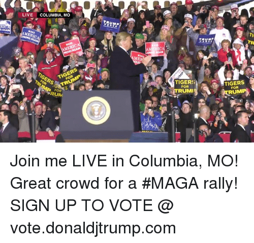 Columbia: LIVE COLUMBIA, MO  RI  MERIC  TRUMP  IE  TIGERSE  TIGERS  TIGERS  FOR  TIGERS  FOR  TRUMI  ITRUM  FOR  RUM Join me LIVE in Columbia, MO! Great crowd for a #MAGA rally!  SIGN UP TO VOTE @ vote.donaldjtrump.com