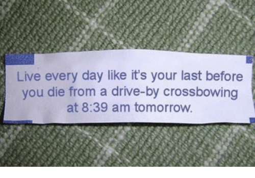 Drive By, Drive, and Live: Live every day like it's your last before  you die from a drive-by crossbowing  at 8:39 am tomorrow