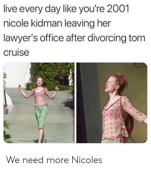 Cruise: live every day like you're 2001  nicole kidman leaving her  lawyer's office after divorcing tom  cruise We need more Nicoles