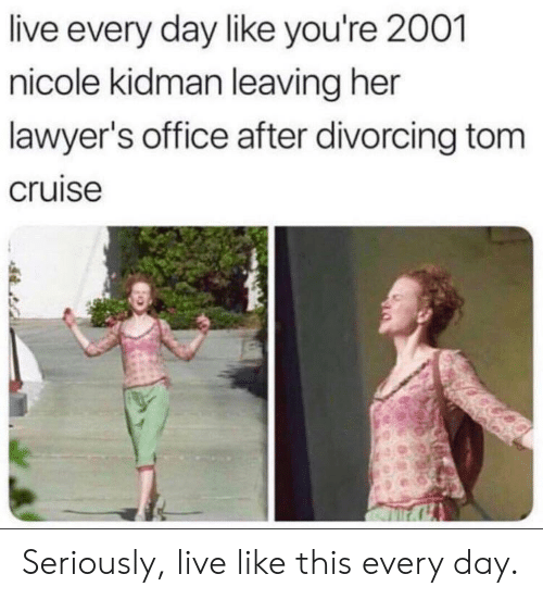 Cruise: live every day like you're 2001  nicole kidman leaving her  lawyer's office after divorcing tom  cruise Seriously, live like this every day.